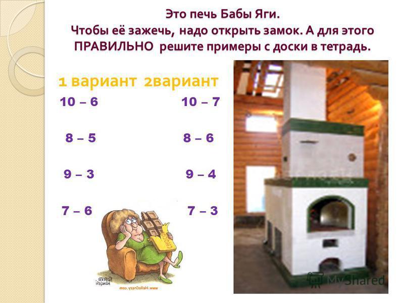 Это печь Бабы Яги. Чтобы её зажечь, надо открыть замок. А для этого ПРАВИЛЬНО решите примеры с доски в тетрадь. 1 вариант 2 вариант 10 – 6 10 – 7 8 – 5 8 – 6 9 – 3 9 – 4 7 – 6 7 – 3