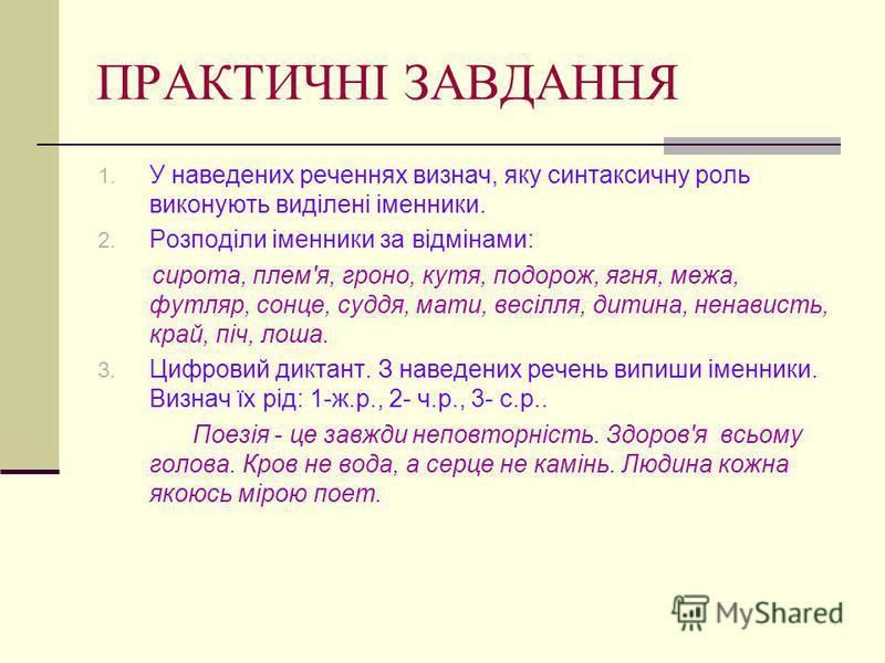 ПРАКТИЧНІ ЗАВДАННЯ 1. У наведених реченнях визнач, яку синтаксичну роль виконують виділені іменники. 2. Розподіли іменники за відмінами: сирота, плем'я, гроно, кутя, подорож, ягня, межа, футляр, сонце, суддя, мати, весілля, дитина, ненависть, край, п
