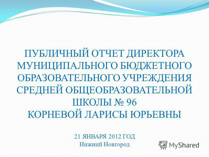 ПУБЛИЧНЫЙ ОТЧЕТ ДИРЕКТОРА МУНИЦИПАЛЬНОГО БЮДЖЕТНОГО ОБРАЗОВАТЕЛЬНОГО УЧРЕЖДЕНИЯ СРЕДНЕЙ ОБЩЕОБРАЗОВАТЕЛЬНОЙ ШКОЛЫ 96 КОРНЕВОЙ ЛАРИСЫ ЮРЬЕВНЫ 21 ЯНВАРЯ 2012 ГОД Нижний Новгород