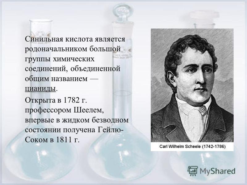 Синильная кислота является родоначальником большой группы химических соединений, объединенной общим названием цианиды. Открыта в 1782 г. профессором Шеелем, впервые в жидком безводном состоянии получена Гейлю- Соком в 1811 г.