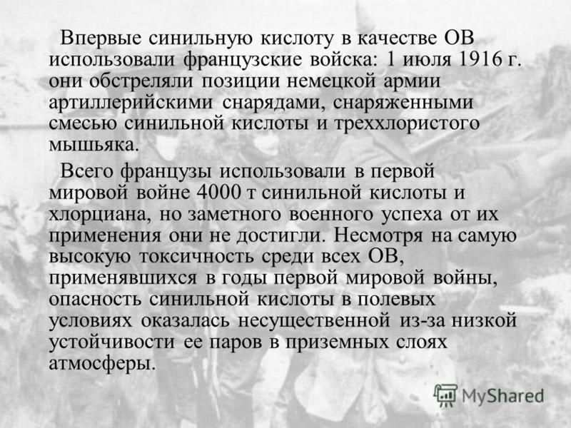 Впервые синильную кислоту в качестве ОВ использовали французские войска: 1 июля 1916 г. они обстреляли позиции немецкой армии артиллерийскими снарядами, снаряженными смесью синильной кислоты и треххлористого мышьяка. Всего французы использовали в пер