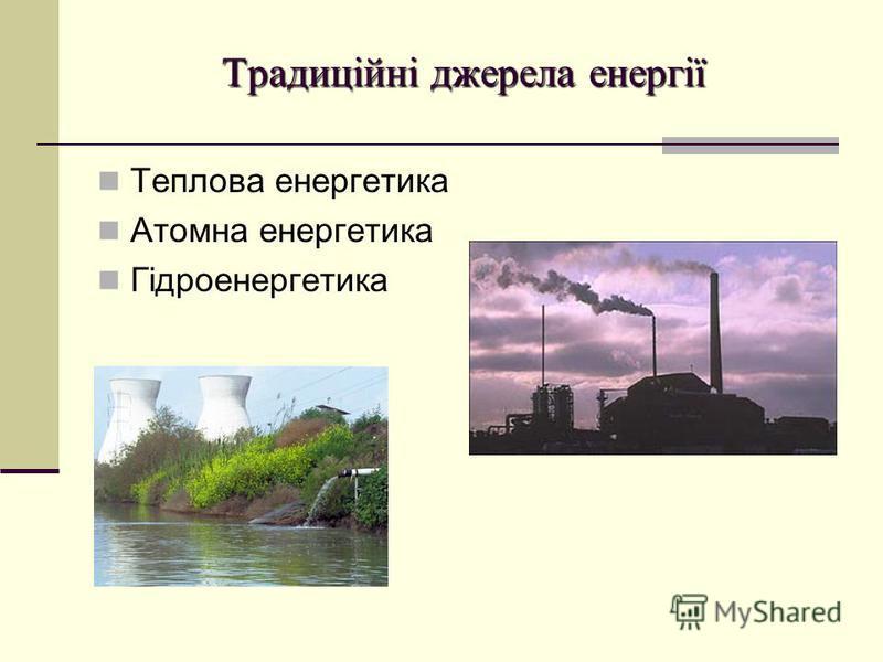 Традиційні джерела енергії Теплова енергетика Атомна енергетика Гідроенергетика
