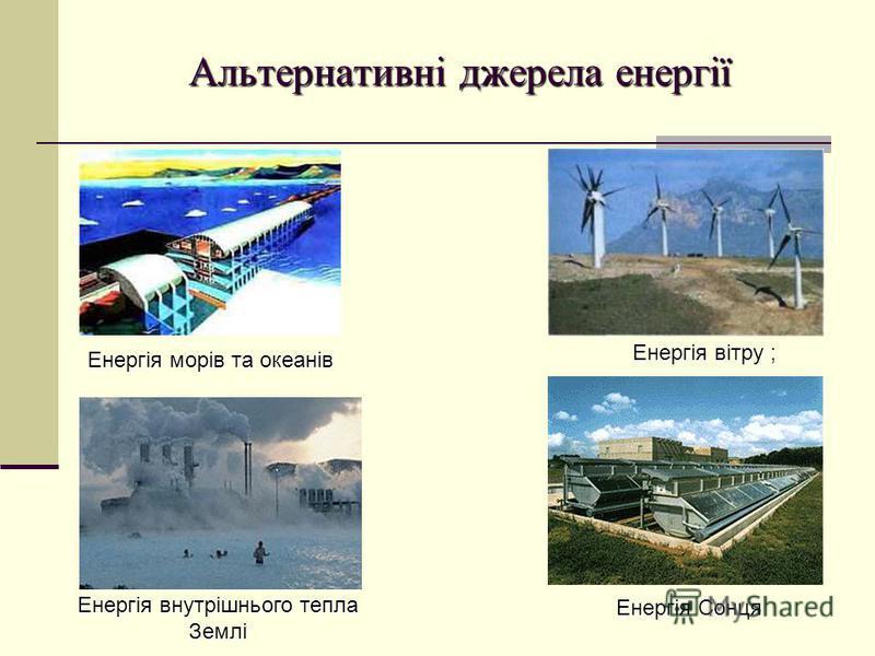 Альтернативні джерела енергії Енергія вітру ; Енергія внутрішнього тепла Землі Енергія Сонця Енергія морів та океанів