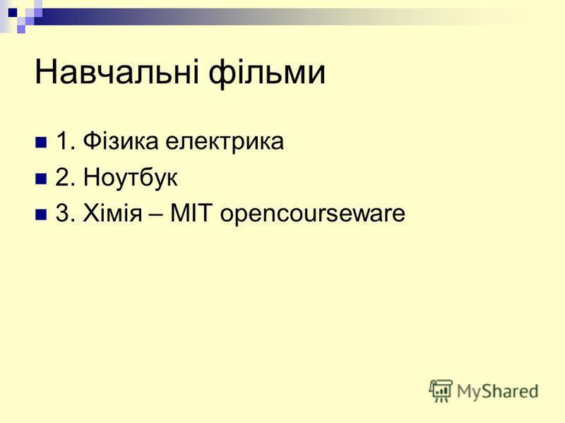 Навчальні фільми 1. Фізика електрика 2. Ноутбук 3. Хімія – MIT opencourseware