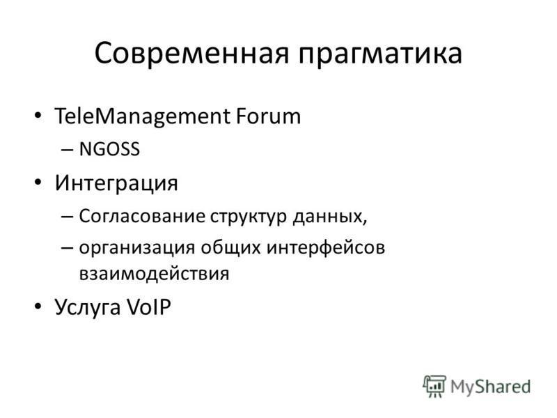 Современная прагматика TeleManagement Forum – NGOSS Интеграция – Согласование структур данных, – организация общих интерфейсов взаимодействия Услуга VoIP