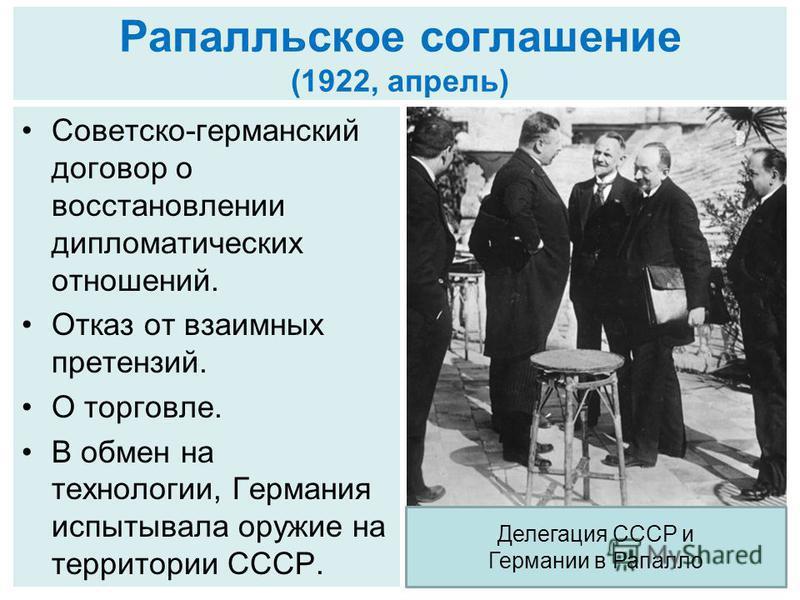 Рапалльское соглашение (1922, апрель) Советско-германский договор о восстановлении дипломатических отношений. Отказ от взаимных претензий. О торговле. В обмен на технологии, Германия испытывала оружие на территории СССР. Делегация СССР и Германии в Р