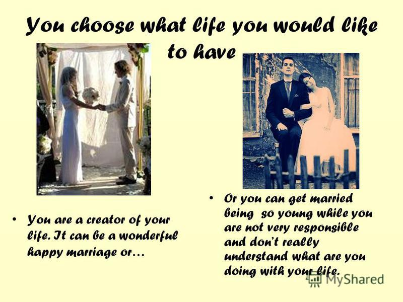 You choose what life you would like to have You are a creator of your life. It can be a wonderful happy marriage or… Or you can get married being so young while you are not very responsible and dont really understand what are you doing with your life