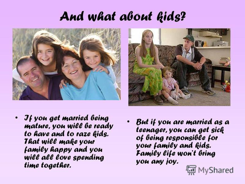And what about kids? If you get married being mature, you will be ready to have and to raze kids. That will make your family happy and you will all love spending time together. But if you are married as a teenager, you can get sick of being responsib
