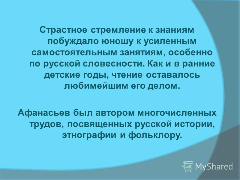 Страстное стремление к знаниям побуждало юношу к усиленным самостоятельным занятиям, особенно по русской словесности. Как и в ранние детские годы, чтение оставалось любимейшим его делом. Афанасьев был автором многочисленных трудов, посвященных русско