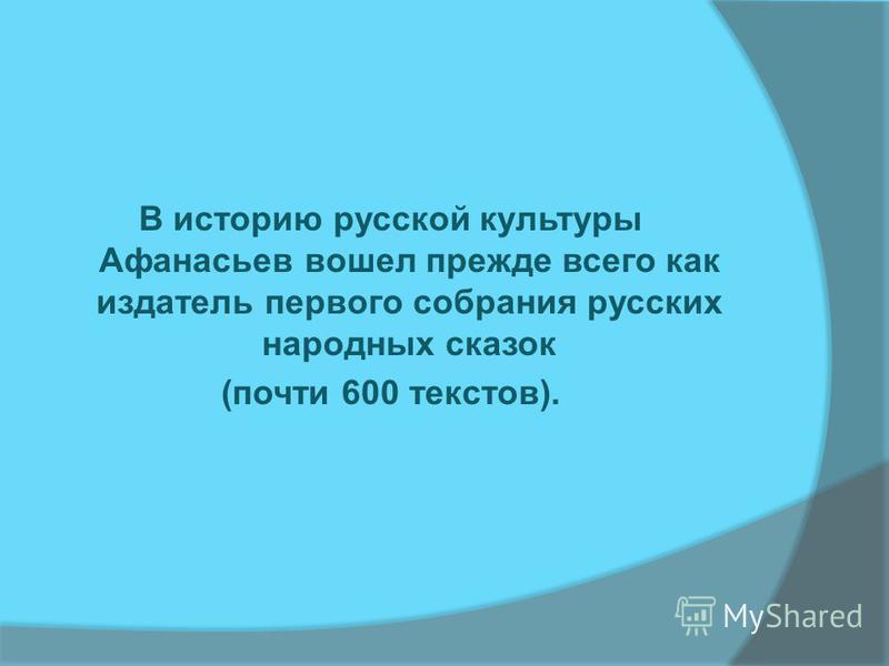 В историю русской культуры Афанасьев вошел прежде всего как издатель первого собрания русских народных сказок (почти 600 текстов).