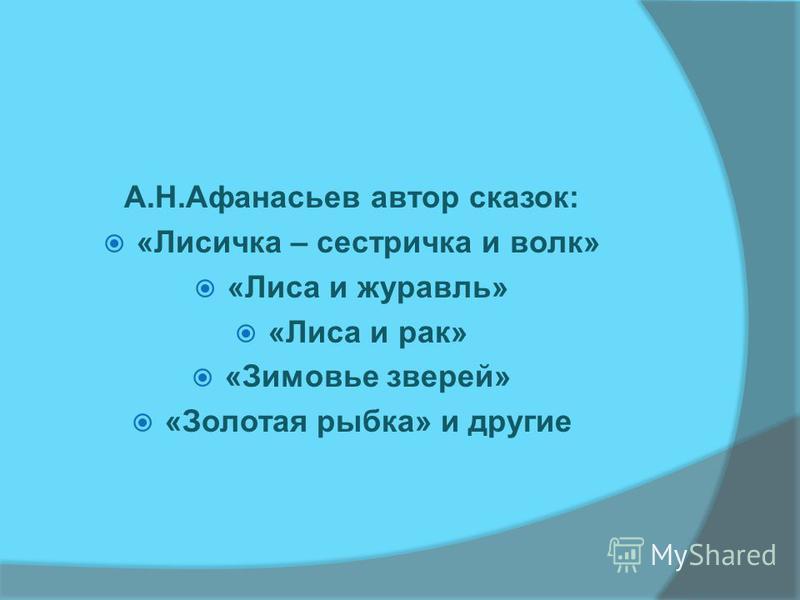 А.Н.Афанасьев автор сказок: «Лисичка – сестричка и волк» «Лиса и журавль» «Лиса и рак» «Зимовье зверей» «Золотая рыбка» и другие