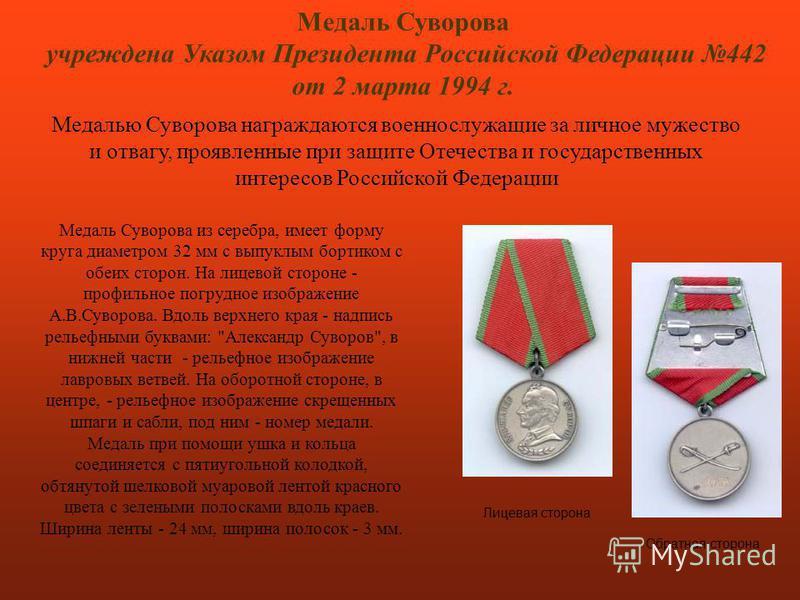 Медаль Суворова учреждена Указом Президента Российской Федерации 442 от 2 марта 1994 г. Лицевая сторона Обратная сторона Медалью Суворова награждаются военнослужащие за личное мужество и отвагу, проявленные при защите Отечества и государственных инте