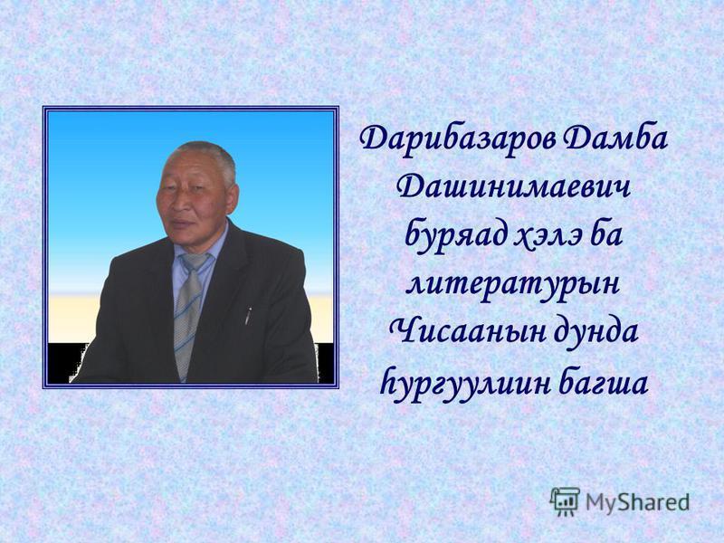Дарибазаров Дамба Дашинимаевич буряад хэлэ ба литературын Чисаанын дунда hургуулиин багша