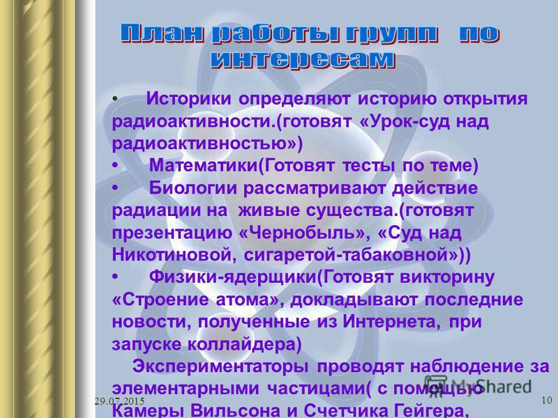 29.07.2015 10 Историки определяют историю открытия радиоактивности.(готовят «Урок-суд над радиоактивностью») Математики(Готовят тесты по теме) Биологии рассматривают действие радиации на живые существа.(готовят презентацию «Чернобыль», «Суд над Никот