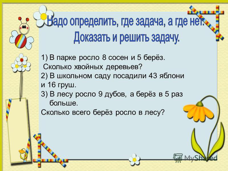 1)В парке росло 8 сосен и 5 берёз. Сколько хвойных деревьев? 2) В школьном саду посадили 43 яблони и 16 груш. 3) В лесу росло 9 дубов, а берёз в 5 раз больше. Сколько всего берёз росло в лесу?