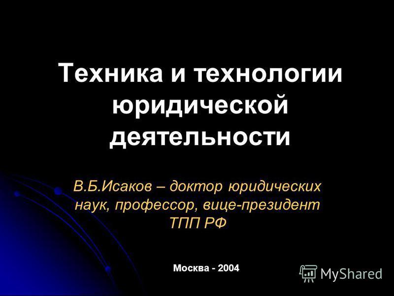 Техника и технологии юридической деятельности В.Б.Исаков – доктор юридических наук, профессор, вице-президент ТПП РФ Москва - 2004