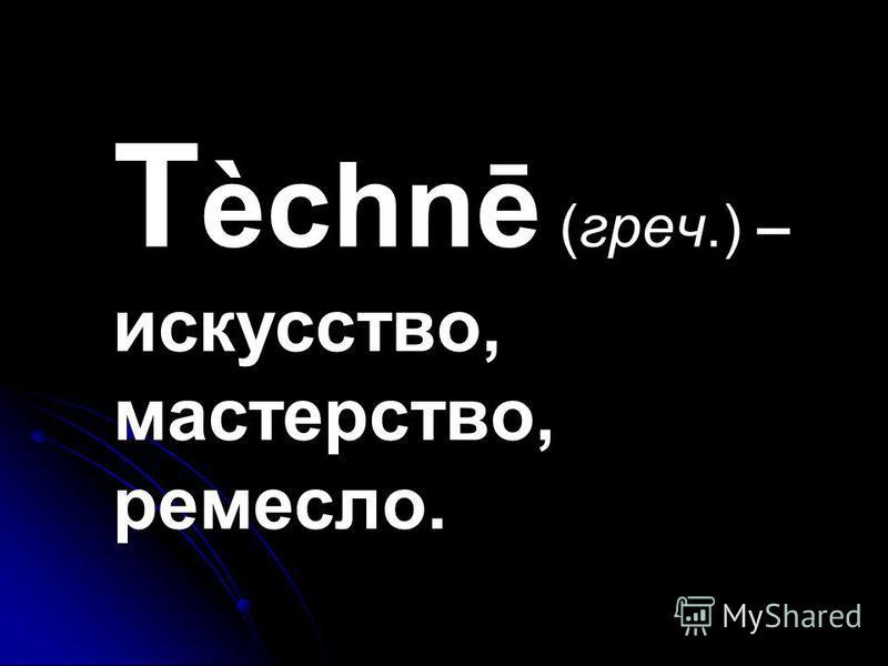 T èchnē (греч.) – искусство, мастерство, ремесло.