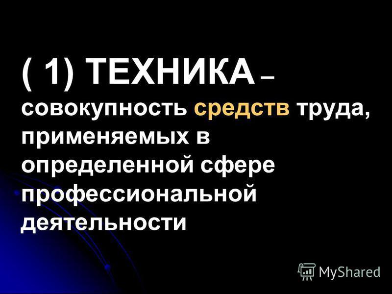 ( 1) ТЕХНИКА – совокупность средств труда, применяемых в определенной сфере профессиональной деятельности
