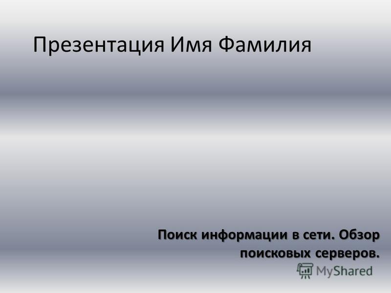 Презентация Имя Фамилия Поиск информации в сети. Обзор поисковых серверов.