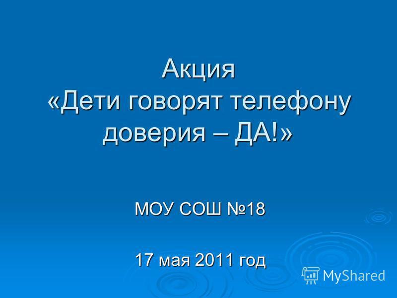 Акция «Дети говорят телефону доверия – ДА!» МОУ СОШ 18 17 мая 2011 год