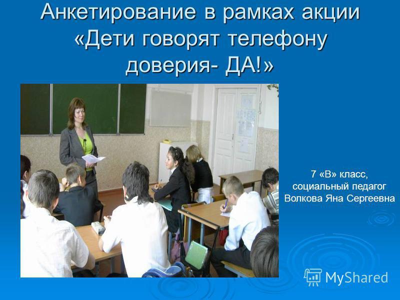 Анкетирование в рамках акции «Дети говорят телефону доверия- ДА!» 7 «В» класс, социальный педагог Волкова Яна Сергеевна
