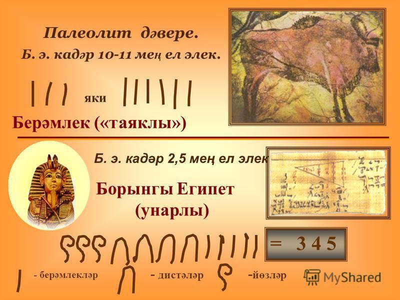 Берәмлек («таяклы») Палеолит д ә вере. Б. э. кад ә р 10-11 ме ң ел элек. Б. э. кадәр 2,5 мең ел элек Борынгы Египет (унарлы) - берәмлекләр - дистәләр - йөзләр = 3 4 5 яки