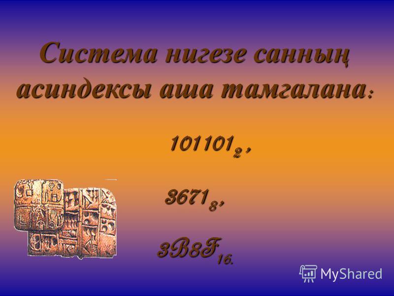 Система нигезе санның асиндексы аша тамгалана : 101101 2, 101101 2, 3671 8, 3B8F 16.