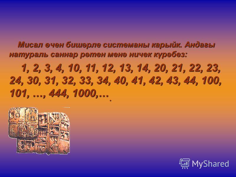 Мисал өчен бишәрле системаны карыйк. Андагы натураль саннар рәтен менә ничек күрәбез: Мисал өчен бишәрле системаны карыйк. Андагы натураль саннар рәтен менә ничек күрәбез: 1, 2, 3, 4, 10, 11, 12, 13, 14, 20, 21, 22, 23, 24, 30, 31, 32, 33, 34, 40, 41