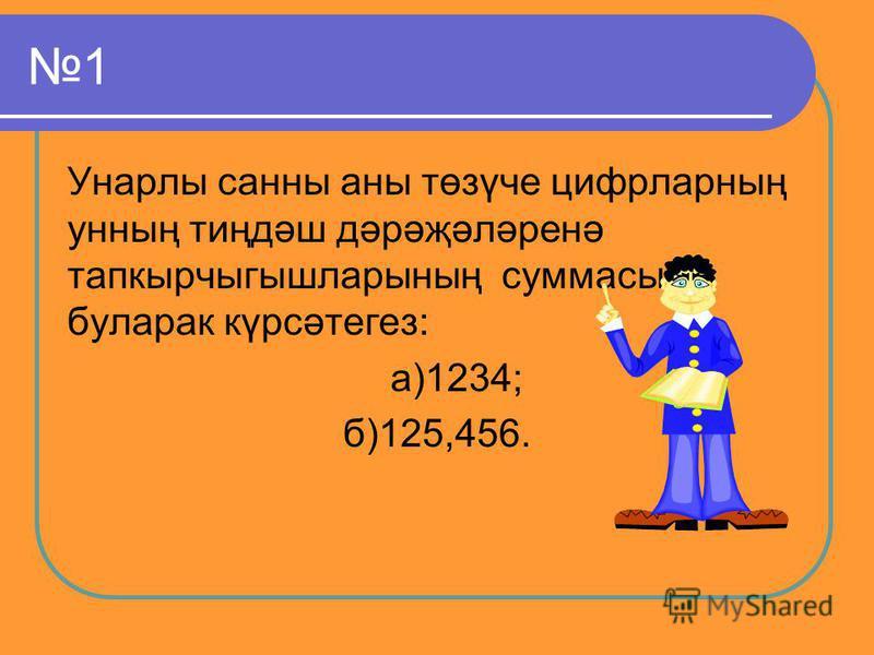 1 Унарлы санны аны төзүче цифрларның унның тиңдәш дәрәҗәләренә тапкырчыгышларының суммасы буларак күрсәтегез: а)1234; б)125,456.