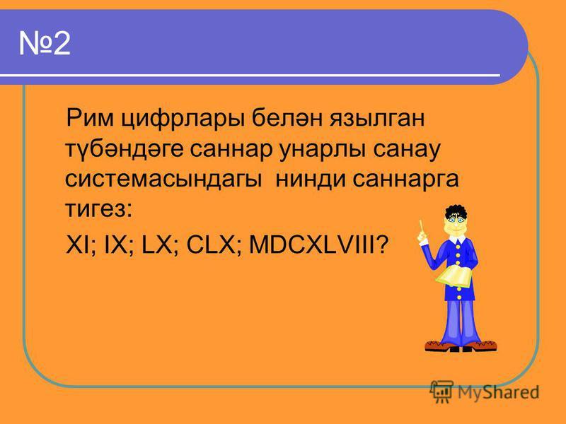 2 Рим цифрлары белән язылган түбәндәге саннар унарлы санау системасындагы нинди саннарга тигез: XI; IX; LX; CLX; MDCXLVIII?