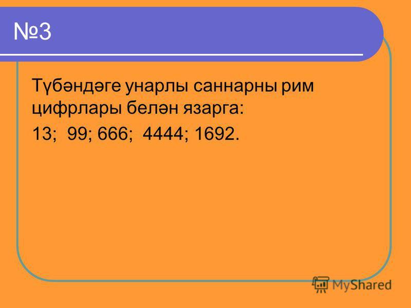 3 Түбәндәге унарлы саннарны рим цифрлары белән язарга: 13; 99; 666; 4444; 1692.