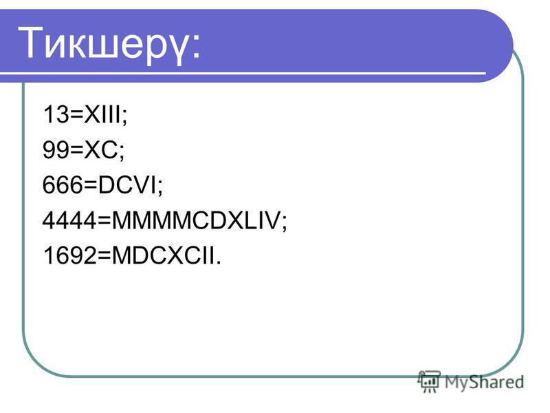 Тикшерү: 13=XIII; 99=XC; 666=DCVI; 4444=MMMMCDXLIV; 1692=MDCXCII.