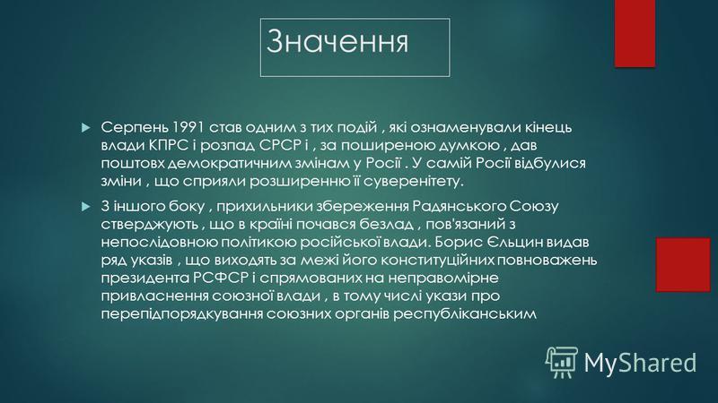 Значення Серпень 1991 став одним з тих подій, які ознаменували кінець влади КПРС і розпад СРСР і, за поширеною думкою, дав поштовх демократичним змінам у Росії. У самій Росії відбулися зміни, що сприяли розширенню її суверенітету. З іншого боку, прих