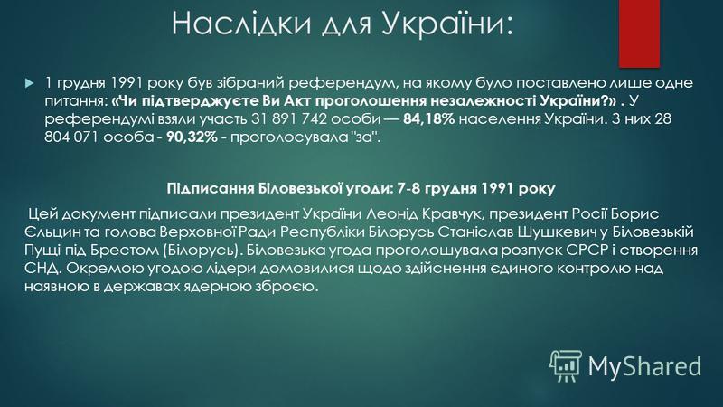 Наслідки для України: 1 грудня 1991 року був зібраний референдум, на якому було поставлено лише одне питання: «Чи підтверджуєте Ви Акт проголошення незалежності України?». У референдумі взяли участь 31 891 742 особи 84,18% населення України. З них 28
