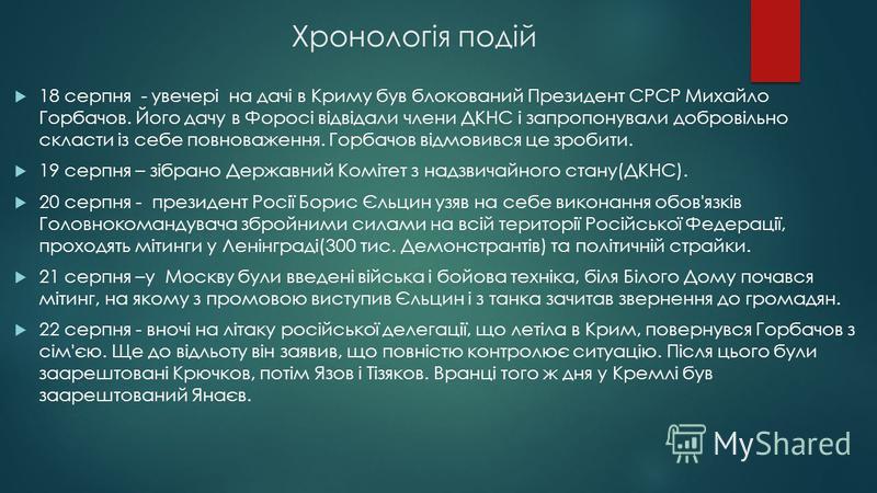 Хронологія подій 18 серпня - увечері на дачі в Криму був блокований Президент СРСР Михайло Горбачов. Його дачу в Форосі відвідали члени ДКНС і запропонували добровільно скласти із себе повноваження. Горбачов відмовився це зробити. 19 серпня – зібрано