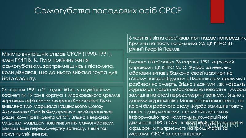 Самогубства посадових осіб СРСР Міністр внутрішніх справ СРСР (1990-1991), член ГКЧП Б. К. Пуго покінчив життя самогубством, застрелившись з пістолета, коли дізнався, що до нього виїхала група для його арешту. 24 серпня 1991 о 21 годині 50 хв. у служ