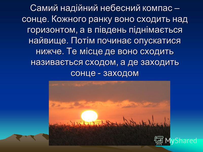 Самий надійний небесний компас – сонце. Кожного ранку воно сходить над горизонтом, а в південь піднімається найвище. Потім починає опускатися нижче. Те місце де воно сходить називається сходом, а де заходить сонце - заходом