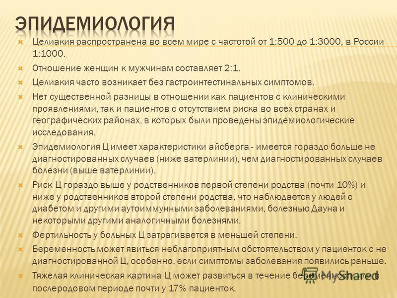 Целиакия распространена во всем мире с частотой от 1:500 до 1:3000, в России 1:1000. Отношение женщин к мужчинам составляет 2:1. Целиакия часто возникает без гастроинтестинальных симптомов. Нет существенной разницы в отношении как пациентов с клиниче