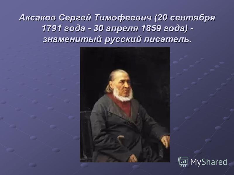Аксаков Сергей Тимофеевич (20 сентября 1791 года - 30 апреля 1859 года) - знаменитый русский писатель.