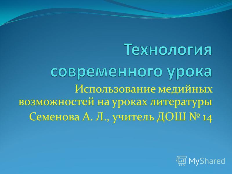 Использование медийных возможностей на уроках литературы Семенова А. Л., учитель ДОШ 14