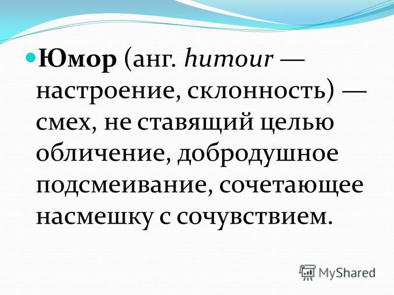 Юмор (анг. humour настроение, склонность) смех, не ставящий целью обличение, добродушное подсмеивание, сочетающее насмешку с сочувствием.