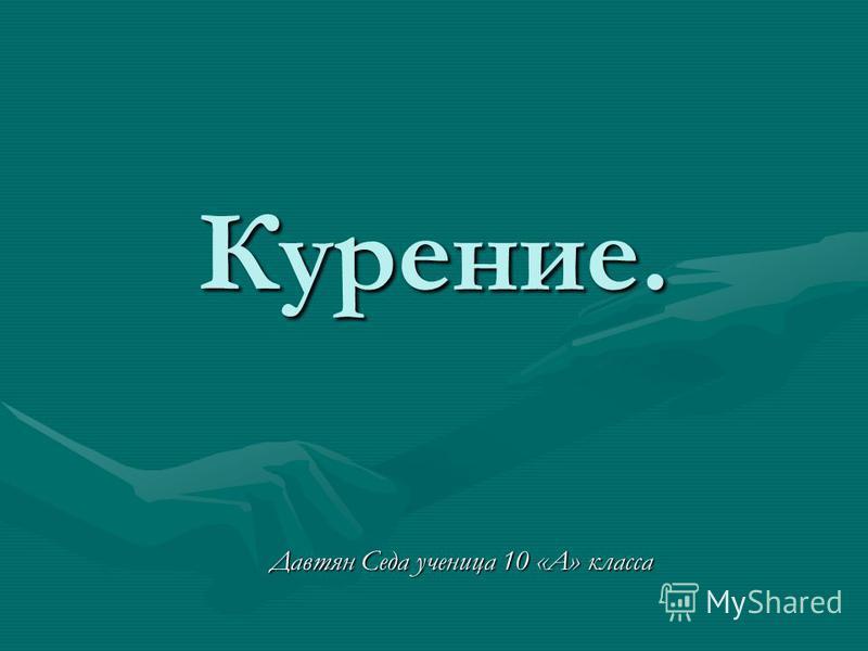 Курение. Давтян Седа ученица 10 «А» класса