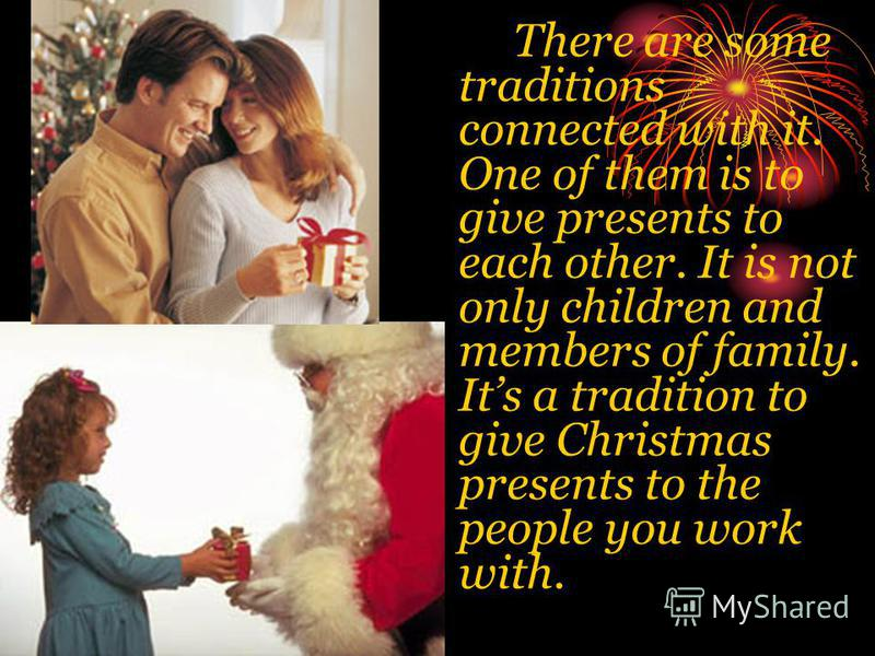 There are some traditions connected with it. One of them is to give presents to each other. It is not only children and members of family. Its a tradition to give Christmas presents to the people you work with.