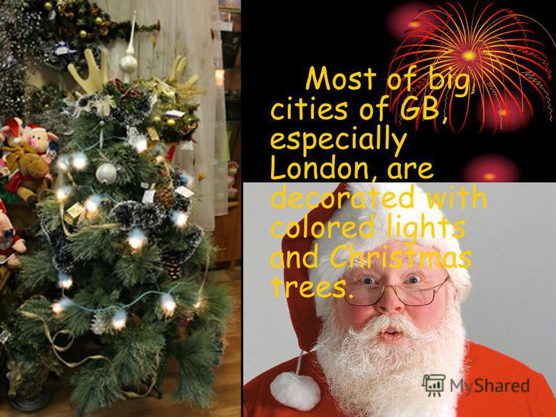 Most of big cities of GB, especially London, are decorated with colored lights and Christmas trees.