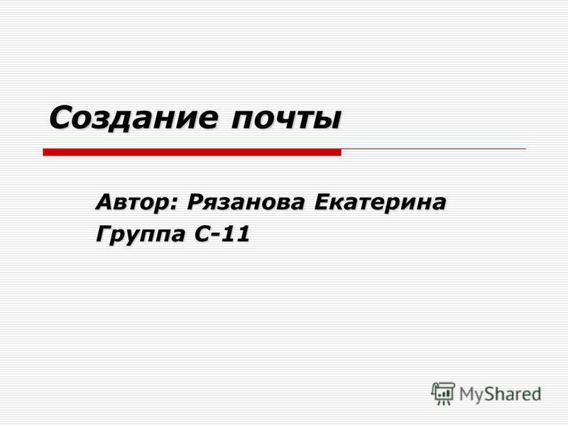 Создание почты Автор: Рязанова Екатерина Группа С-11