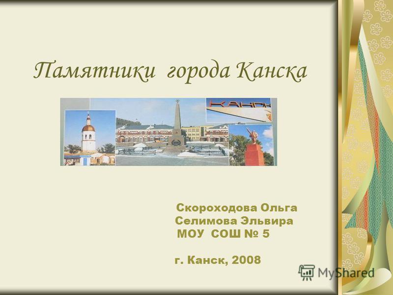 Памятники города Канска Скороходова Ольга Селимова Эльвира МОУ СОШ 5 г. Канск, 2008