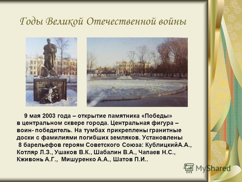 Годы Великой Отечественной войны 9 мая 2003 года – открытие памятника «Победы» в центральном сквере города. Центральная фигура – воин- победитель. На тумбах прикреплены гранитные доски с фамилиями погибших земляков. Установлены 8 барельефов героям Со