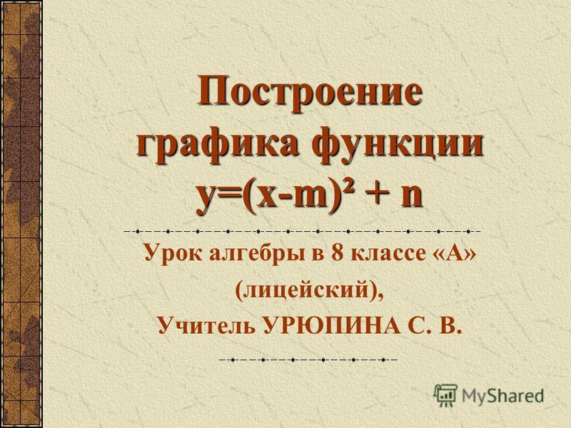 Построение графика функции y=(x-m)² + n Урок алгебры в 8 классе «А» (лицейский), Учитель УРЮПИНА С. В.