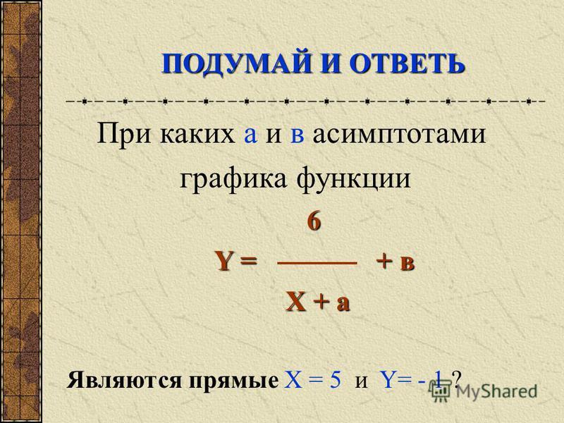 При каких а и в асимптотами графика функции 6 Y = + в Y = + в X + a X + a Являются прямые X = 5 и Y= - 1 ? ПОДУМАЙ И ОТВЕТЬ