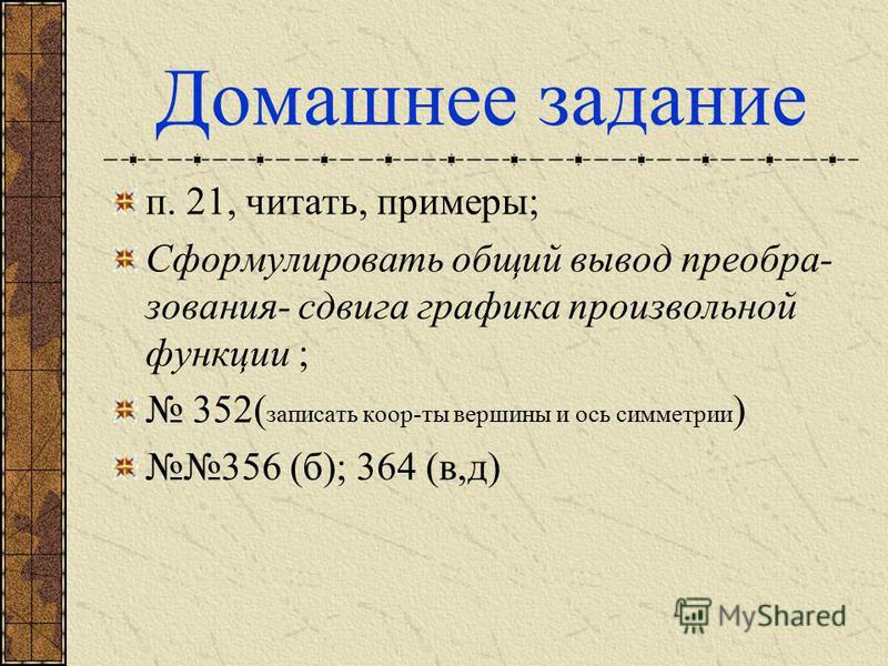 Домашнее задание п. 21, читать, примеры; Сформулировать общий вывод преобразования- сдвига графика произвольной функции ; 352( записать коор-ты вершины и ось симметрии ) 356 (б); 364 (в,д)